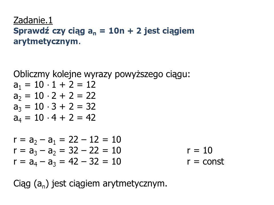 Zadanie.1 Sprawdź czy ciąg a n = 10n + 2 jest ciągiem arytmetycznym. Obliczmy kolejne wyrazy powyższego ciągu: a 1 = 10 · 1 + 2 = 12 a 2 = 10 · 2 + 2