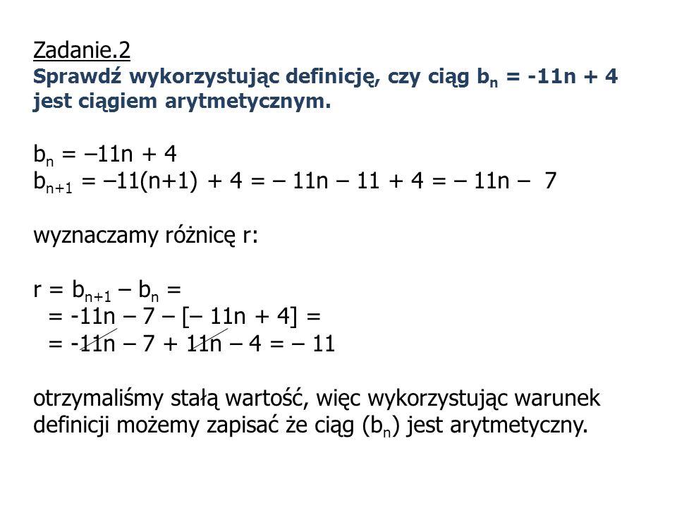 Zadanie.2 Sprawdź wykorzystując definicję, czy ciąg b n = -11n + 4 jest ciągiem arytmetycznym. b n = –11n + 4 b n+1 = –11(n+1) + 4 = – 11n – 11 + 4 =