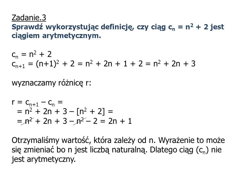 Zadanie.3 Sprawdź wykorzystując definicję, czy ciąg c n = n 2 + 2 jest ciągiem arytmetycznym. c n = n 2 + 2 c n+1 = (n+1) 2 + 2 = n 2 + 2n + 1 + 2 = n