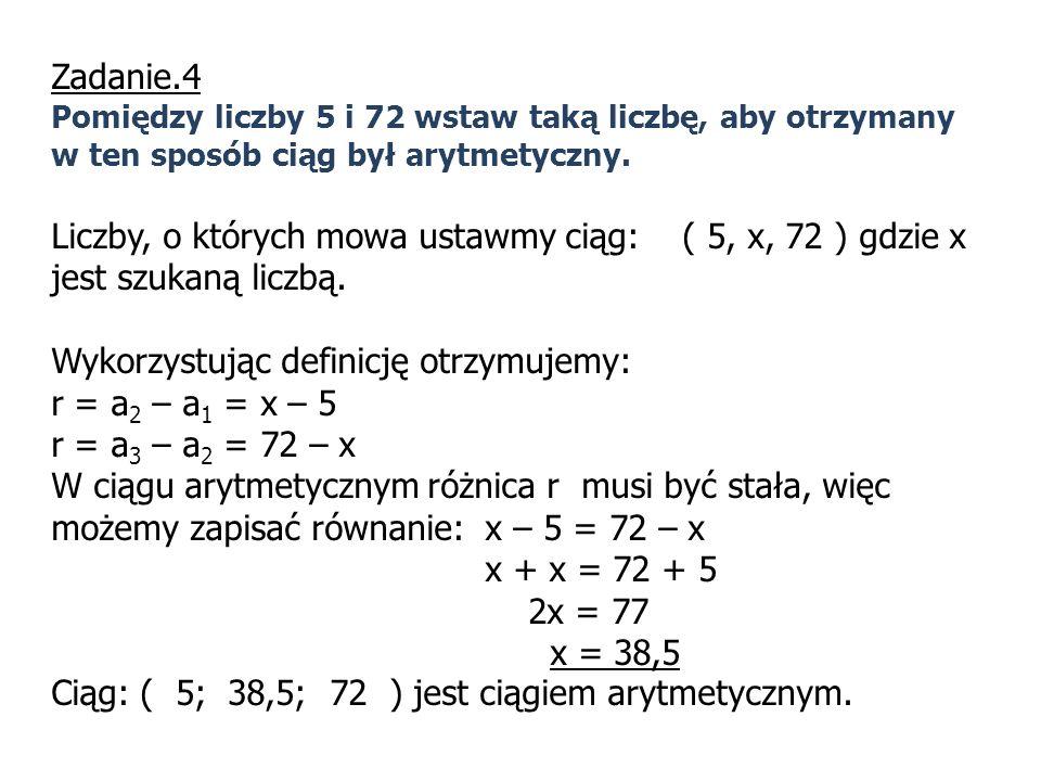 Zadanie.4 Pomiędzy liczby 5 i 72 wstaw taką liczbę, aby otrzymany w ten sposób ciąg był arytmetyczny. Liczby, o których mowa ustawmy ciąg: ( 5, x, 72