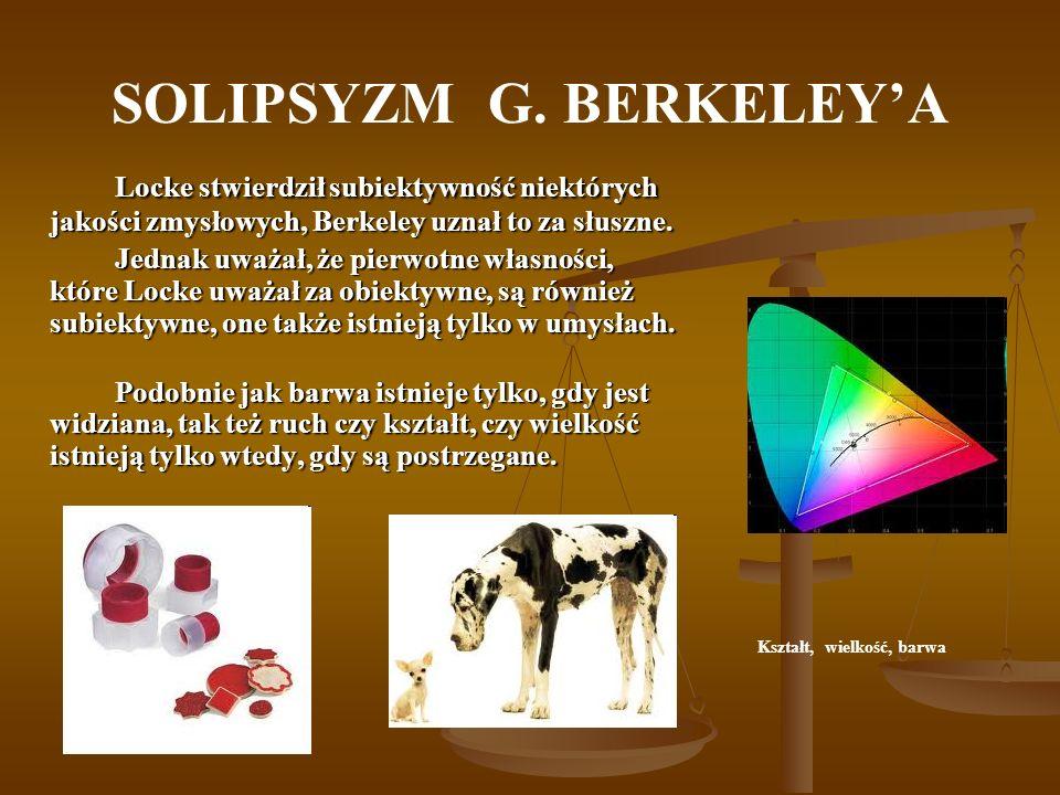 SOLIPSYZM G. BERKELEYA Locke stwierdził subiektywność niektórych jakości zmysłowych, Berkeley uznał to za słuszne. Jednak uważał, że pierwotne własnoś