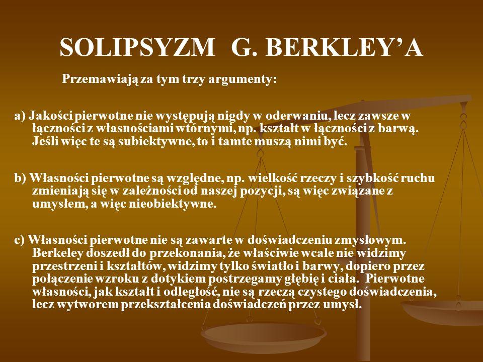 SOLIPSYZM G. BERKLEYA Przemawiają za tym trzy argumenty: a) Jakości pierwotne nie występują nigdy w oderwaniu, lecz zawsze w łączności z własnościami