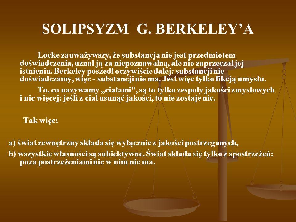 SOLIPSYZM G. BERKELEYA Locke zauważywszy, że substancja nie jest przedmiotem doświadczenia, uznał ją za niepoznawalną, ale nie zaprzeczał jej istnieni