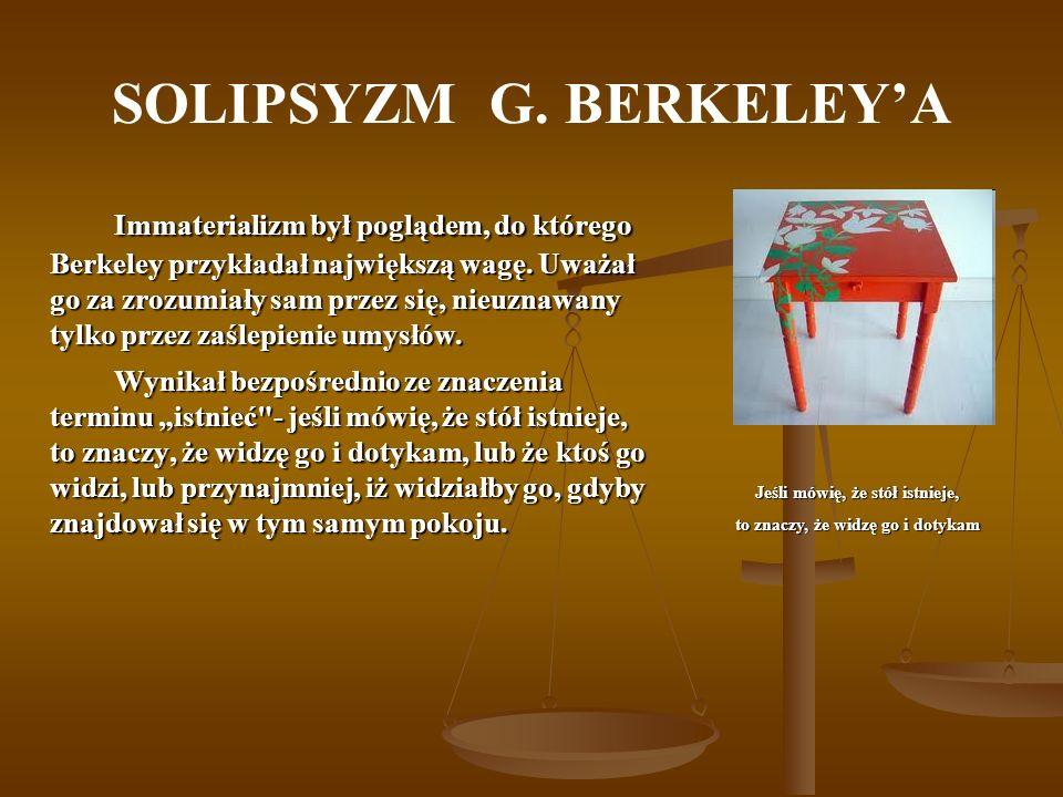 SOLIPSYZM G. BERKELEYA Immaterializm był poglądem, do którego Berkeley przykładał największą wagę. Uważał go za zrozumiały sam przez się, nieuznawany