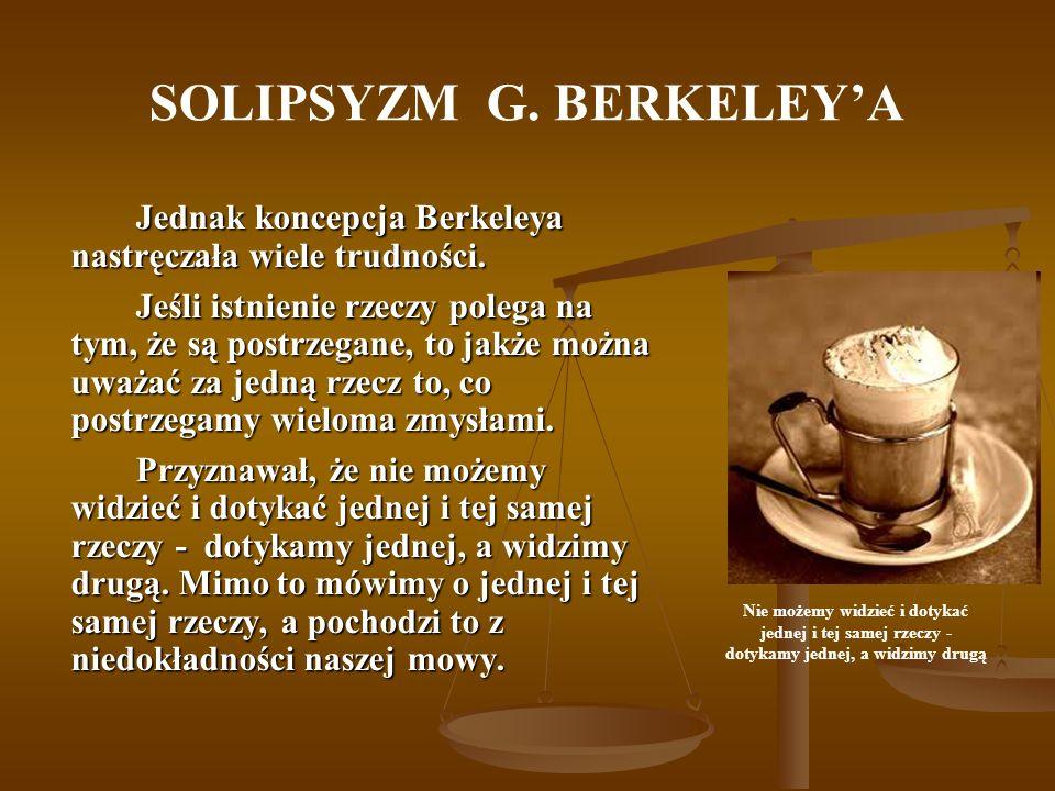 SOLIPSYZM G. BERKELEYA Jednak koncepcja Berkeleya nastręczała wiele trudności. Jeśli istnienie rzeczy polega na tym, że są postrzegane, to jakże można