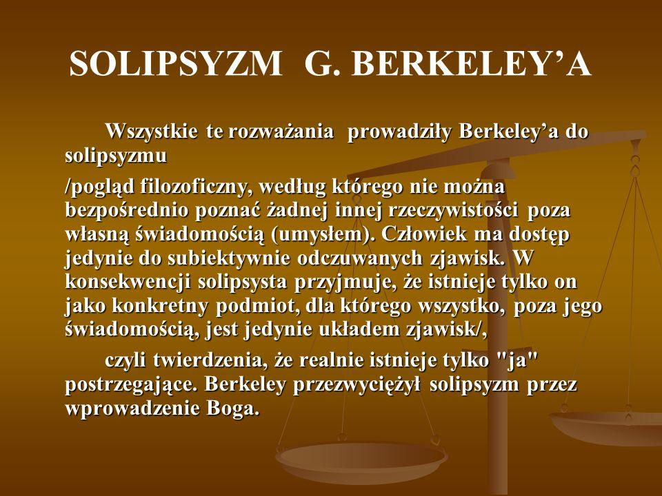 SOLIPSYZM G. BERKELEYA Wszystkie te rozważania prowadziły Berkeleya do solipsyzmu /pogląd filozoficzny, według którego nie można bezpośrednio poznać ż