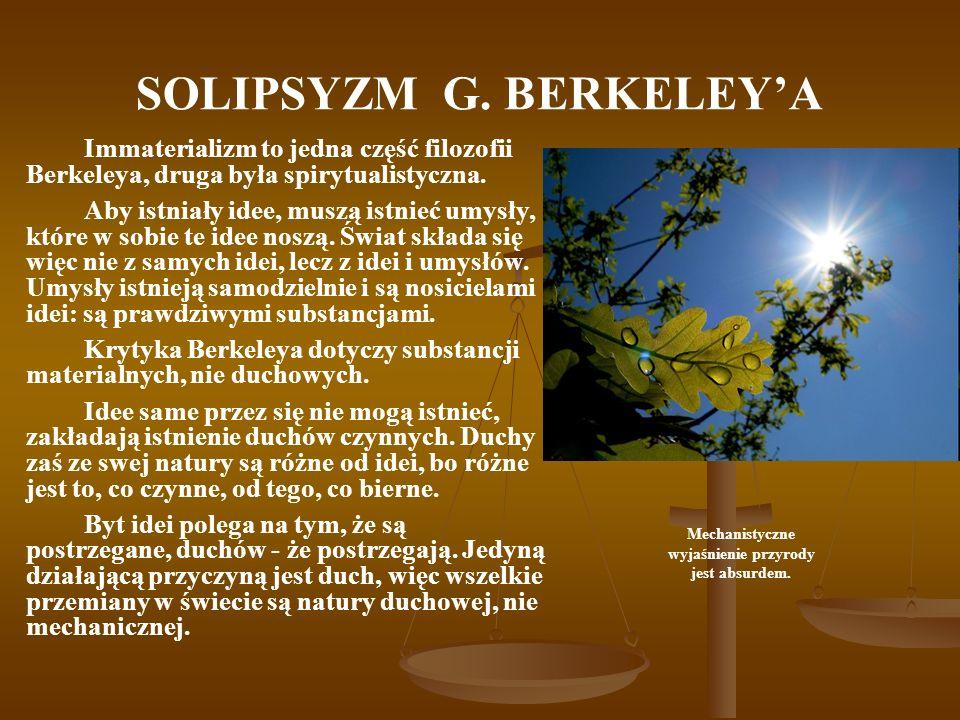 SOLIPSYZM G. BERKELEYA Immaterializm to jedna część filozofii Berkeleya, druga była spirytualistyczna. Aby istniały idee, muszą istnieć umysły, które