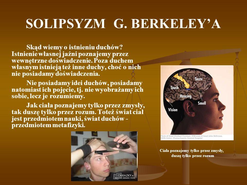 SOLIPSYZM G. BERKELEYA Skąd wiemy o istnieniu duchów? Istnienie własnej jaźni poznajemy przez wewnętrzne doświadczenie. Poza duchem własnym istnieją t