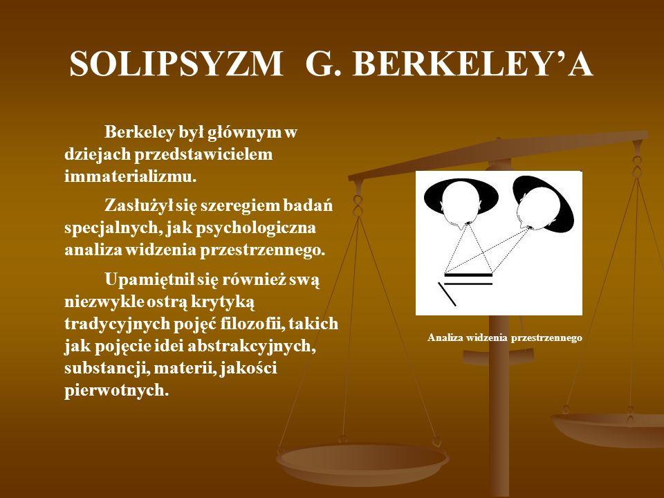 SOLIPSYZM G. BERKELEYA Berkeley był głównym w dziejach przedstawicielem immaterializmu. Zasłużył się szeregiem badań specjalnych, jak psychologiczna a