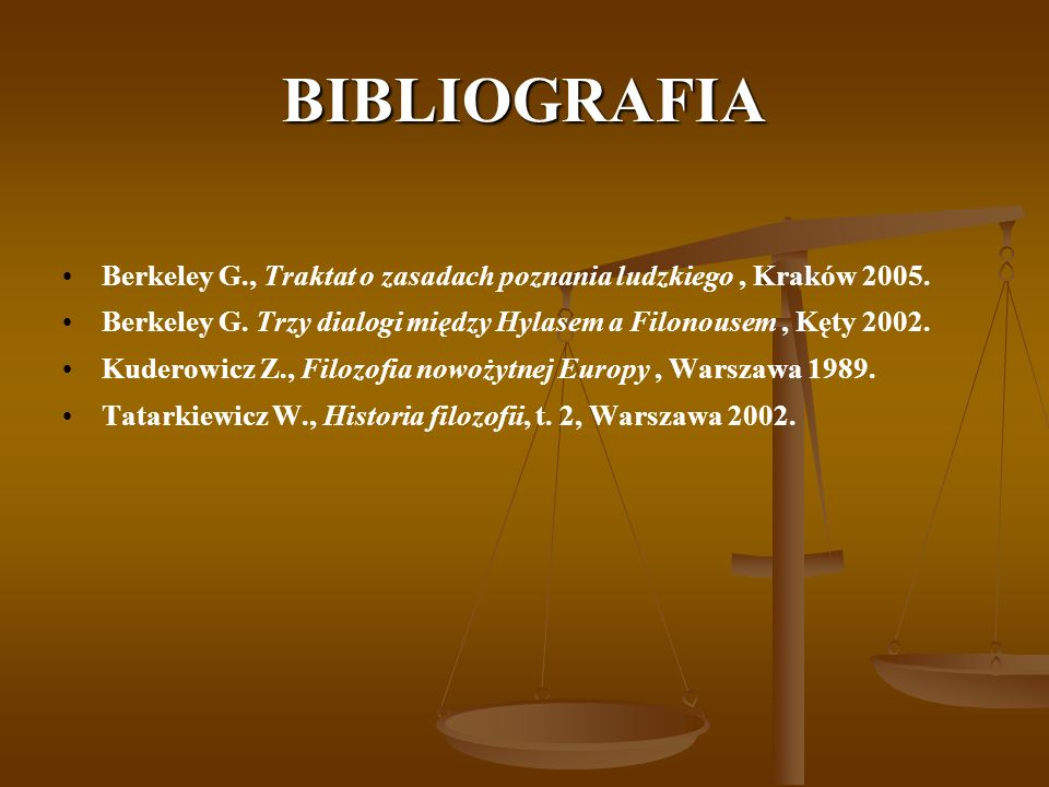 BIBLIOGRAFIA Berkeley G., Traktat o zasadach poznania ludzkiego, Kraków 2005. Berkeley G. Trzy dialogi między Hylasem a Filonousem, Kęty 2002. Kuderow