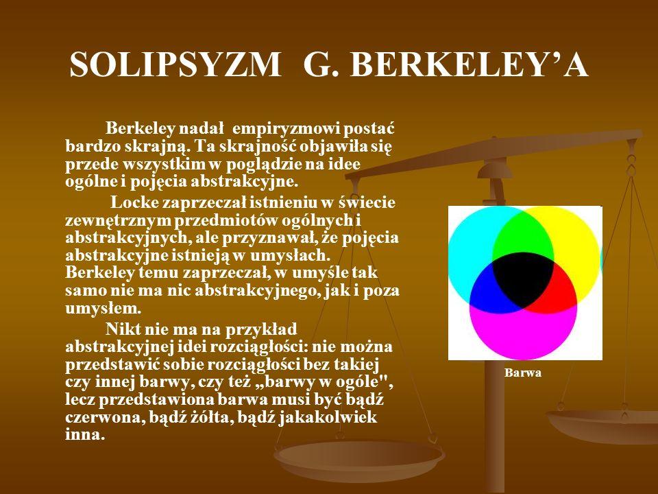 SOLIPSYZM G. BERKELEYA Berkeley nadał empiryzmowi postać bardzo skrajną. Ta skrajność objawiła się przede wszystkim w poglądzie na idee ogólne i pojęc