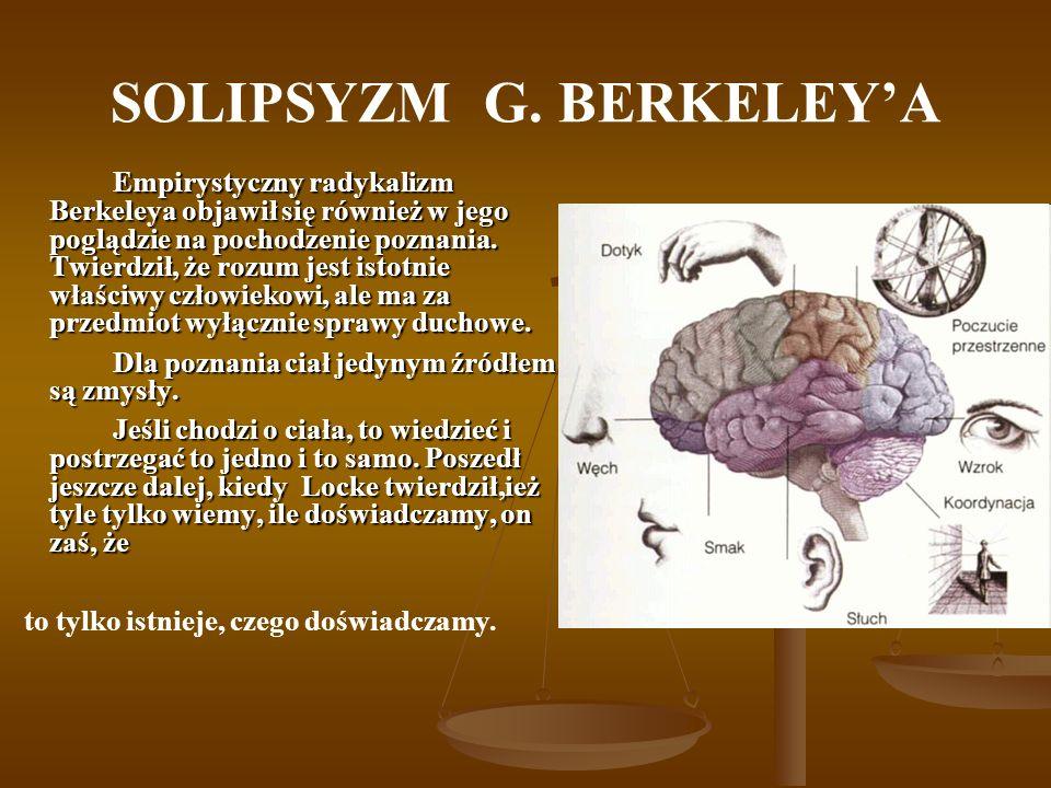 SOLIPSYZM G. BERKELEYA Empirystyczny radykalizm Berkeleya objawił się również w jego poglądzie na pochodzenie poznania. Twierdził, że rozum jest istot