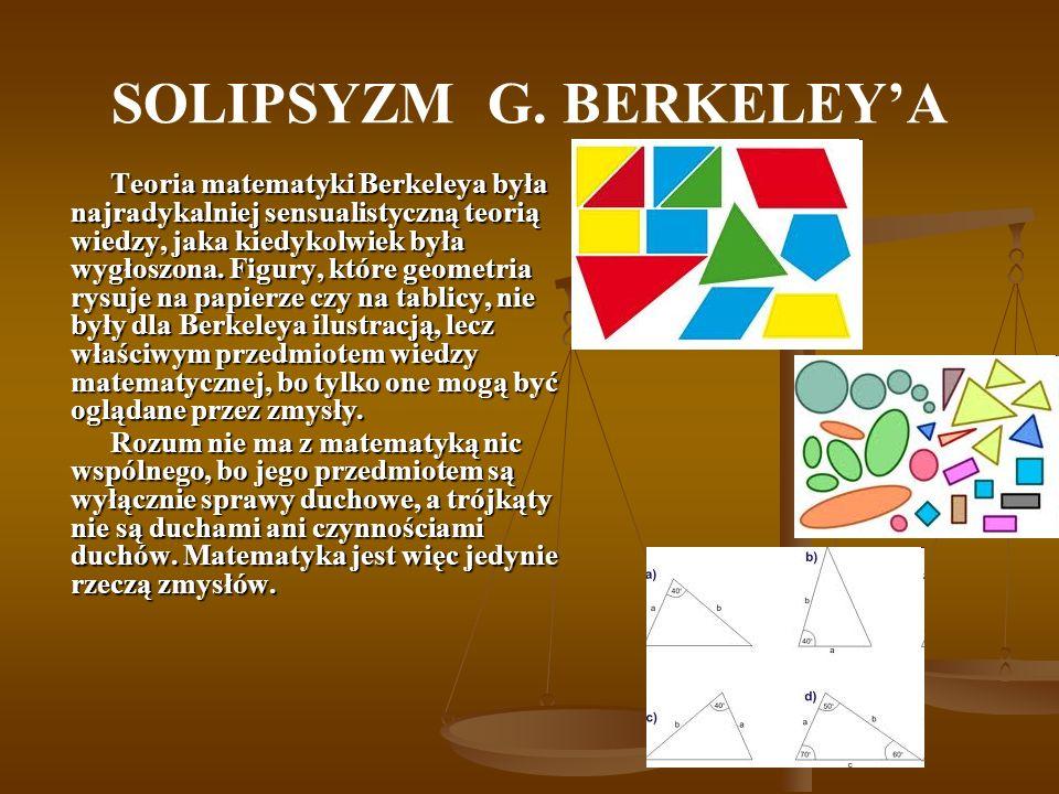 SOLIPSYZM G. BERKELEYA Teoria matematyki Berkeleya była najradykalniej sensualistyczną teorią wiedzy, jaka kiedykolwiek była wygłoszona. Figury, które