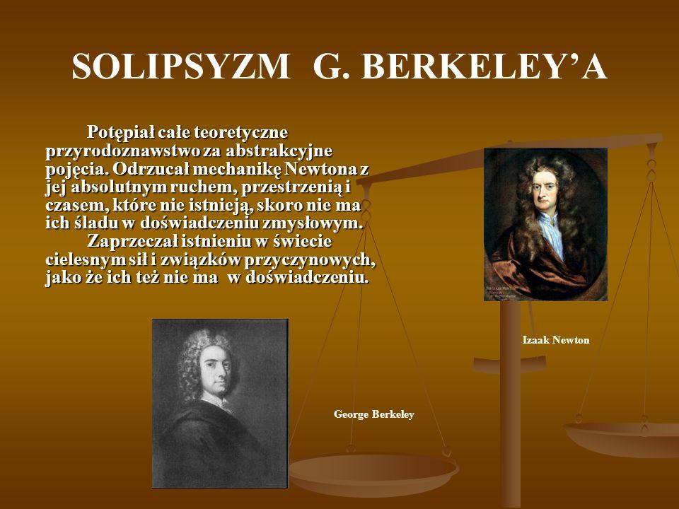 SOLIPSYZM G. BERKELEYA Potępiał całe teoretyczne przyrodoznawstwo za abstrakcyjne pojęcia. Odrzucał mechanikę Newtona z jej absolutnym ruchem, przestr
