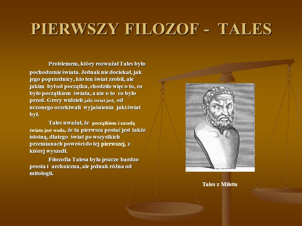 PIERWSZY FILOZOF - TALES Problemem, który rozważał Tales było pochodzenie świata. Jednak nie dociekał, jak jego poprzednicy, kto ten świat zrobił, ale