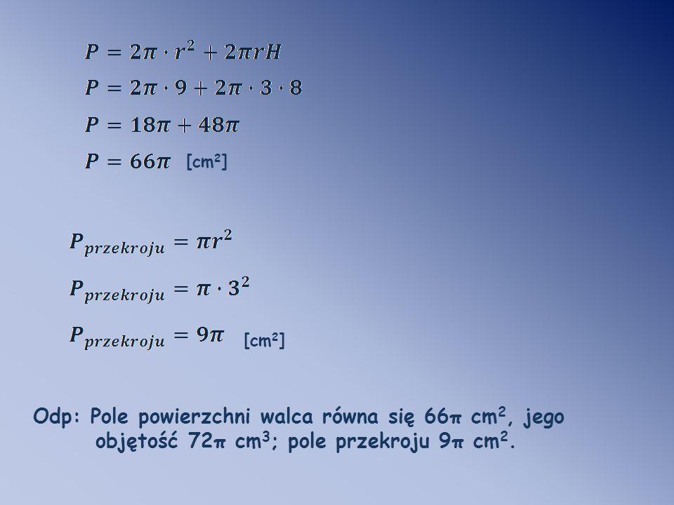 Odp: Pole powierzchni walca równa się 66π cm 2, jego objętość 72π cm 3 ; pole przekroju 9π cm 2.