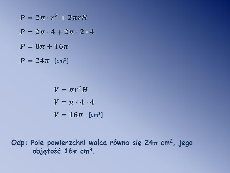 Odp: Pole powierzchni walca równa się 24π cm 2, jego objętość 16π cm 3. [cm 3 ] [cm 2 ]