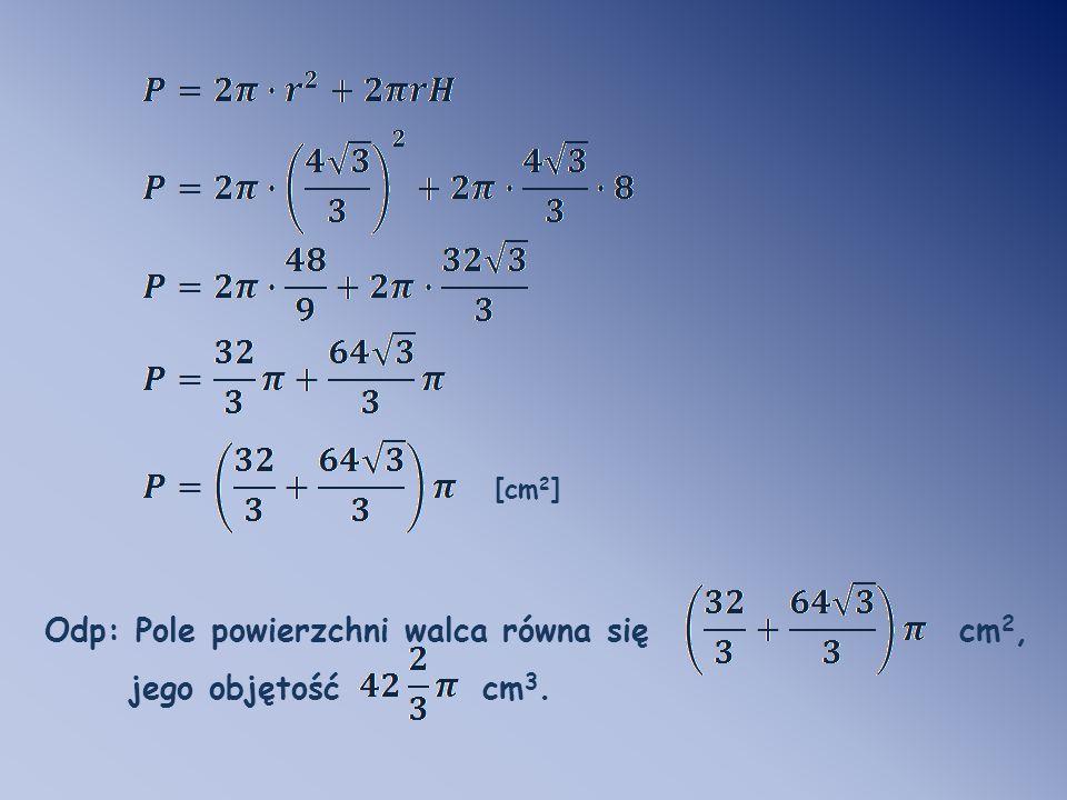 Odp: Pole powierzchni walca równa się cm 2, jego objętość cm 3. [cm 2 ]