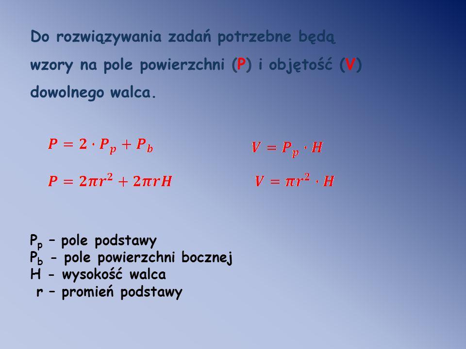Do rozwiązywania zadań potrzebne będą wzory na pole powierzchni (P) i objętość (V) dowolnego walca.