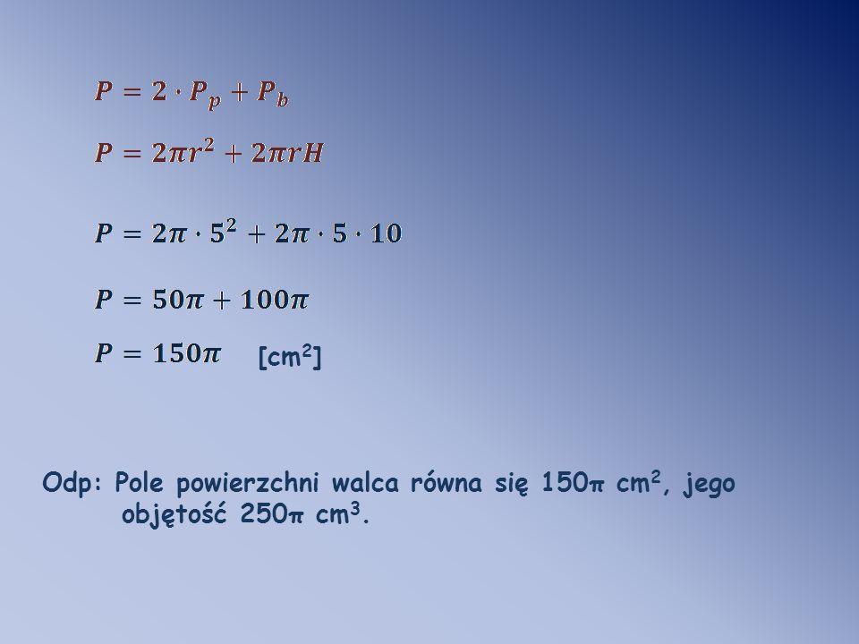 [cm 2 ] Odp: Pole powierzchni walca równa się 150π cm 2, jego objętość 250π cm 3.