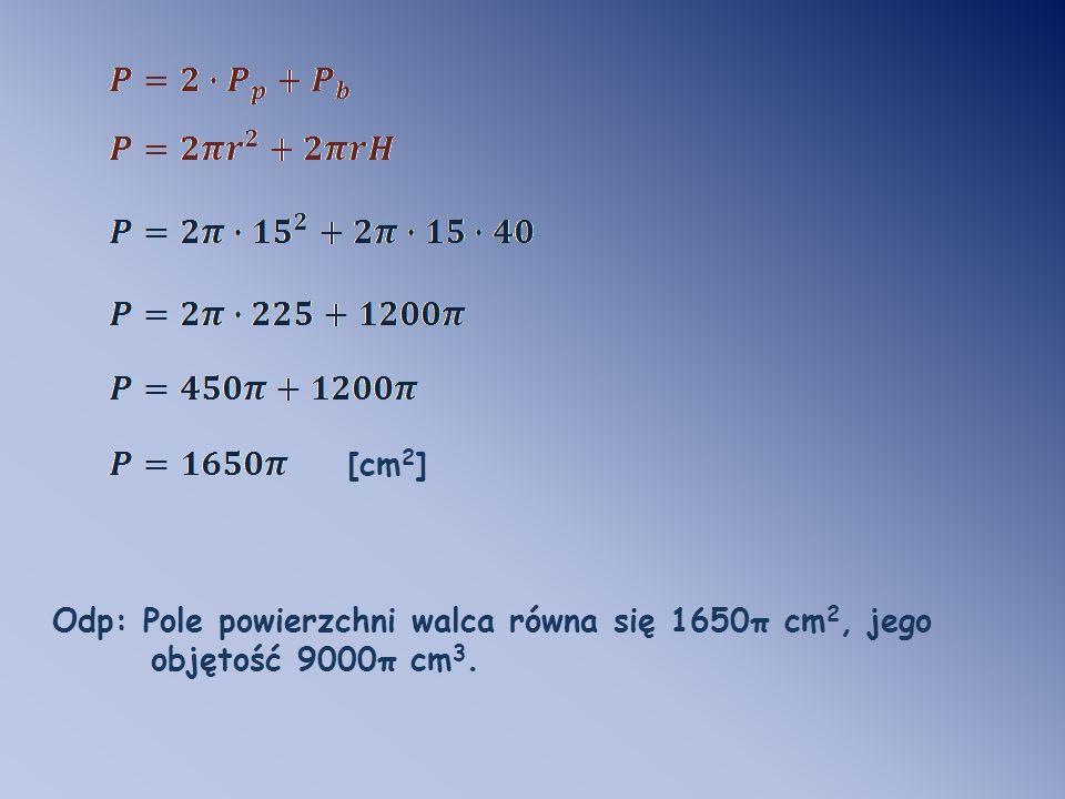 [cm 2 ] Odp: Pole powierzchni walca równa się 1650π cm 2, jego objętość 9000π cm 3.