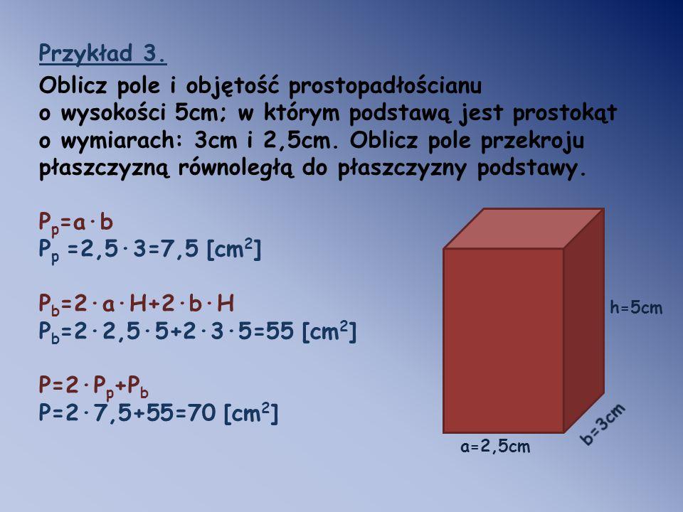 Przykład 3. Oblicz pole i objętość prostopadłościanu o wysokości 5cm; w którym podstawą jest prostokąt o wymiarach: 3cm i 2,5cm. Oblicz pole przekroju