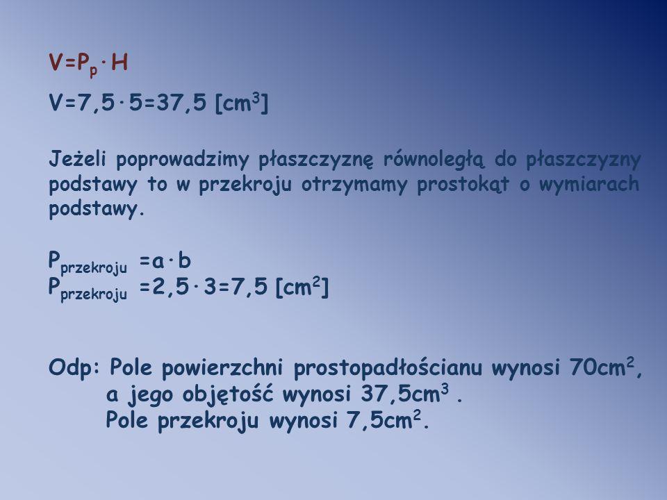 V=P p ·H V=7,5·5=37,5 [cm 3 ] Jeżeli poprowadzimy płaszczyznę równoległą do płaszczyzny podstawy to w przekroju otrzymamy prostokąt o wymiarach podsta