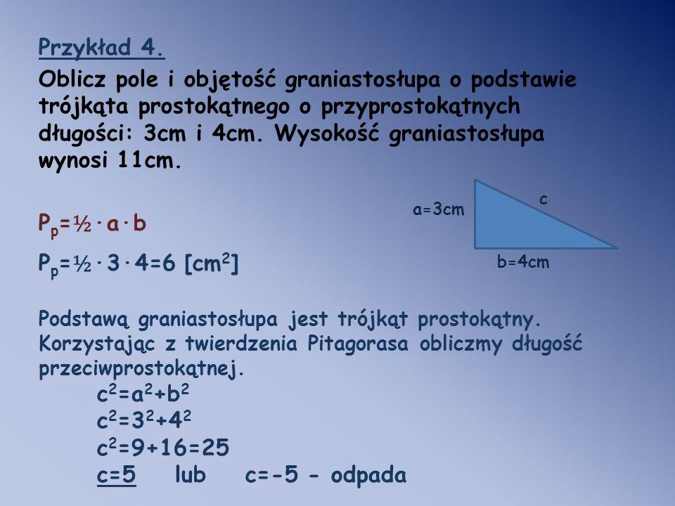 Przykład 4. Oblicz pole i objętość graniastosłupa o podstawie trójkąta prostokątnego o przyprostokątnych długości: 3cm i 4cm. Wysokość graniastosłupa