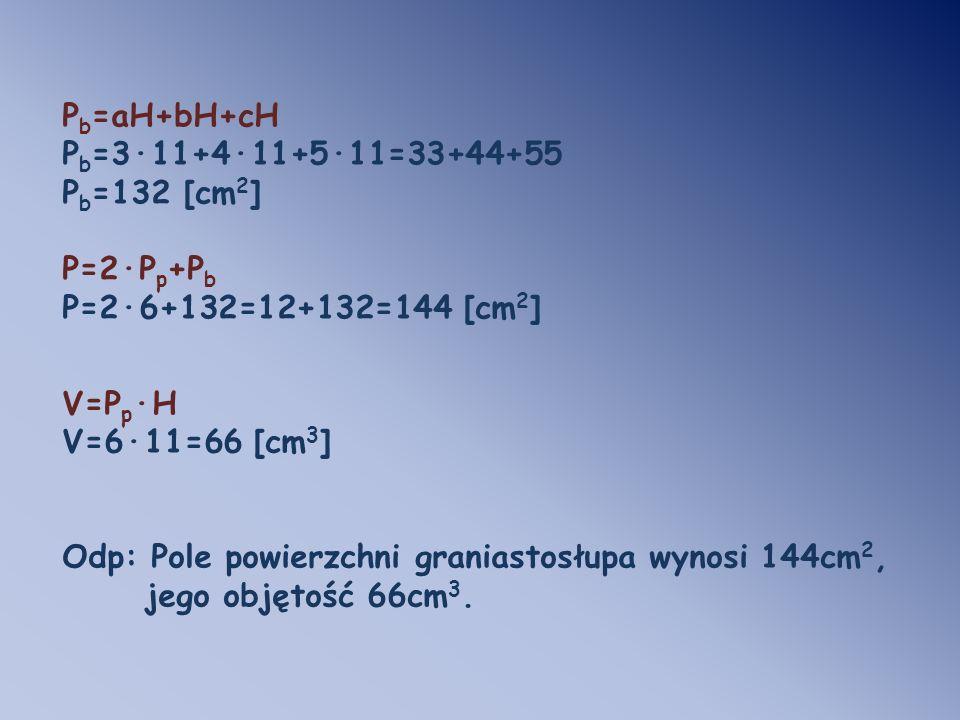 P b =aH+bH+cH P b =3·11+4·11+5·11=33+44+55 P b =132 [cm 2 ] P=2·P p +P b P=2·6+132=12+132=144 [cm 2 ] V=P p ·H V=6·11=66 [cm 3 ] Odp: Pole powierzchni