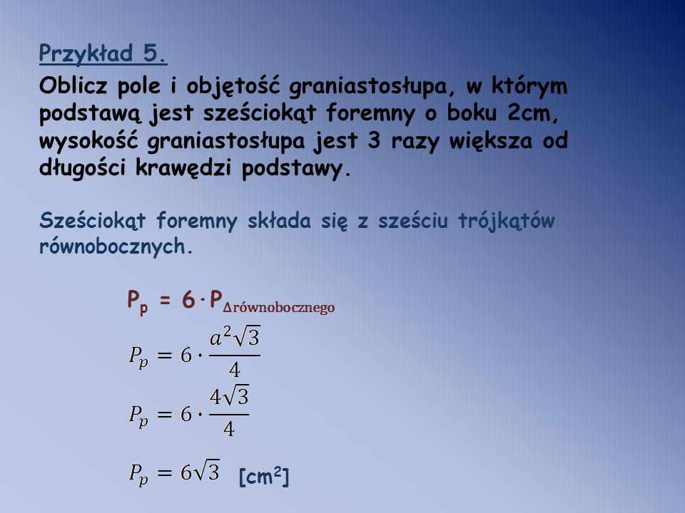 Przykład 5. Oblicz pole i objętość graniastosłupa, w którym podstawą jest sześciokąt foremny o boku 2cm, wysokość graniastosłupa jest 3 razy większa o