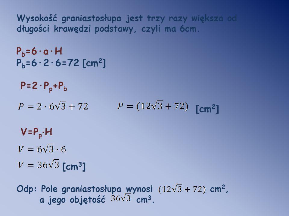 Wysokość graniastosłupa jest trzy razy większa od długości krawędzi podstawy, czyli ma 6cm. P b =6·a·H P b =6·2·6=72 [cm 2 ] P=2·P p +P b [cm 2 ] V=P
