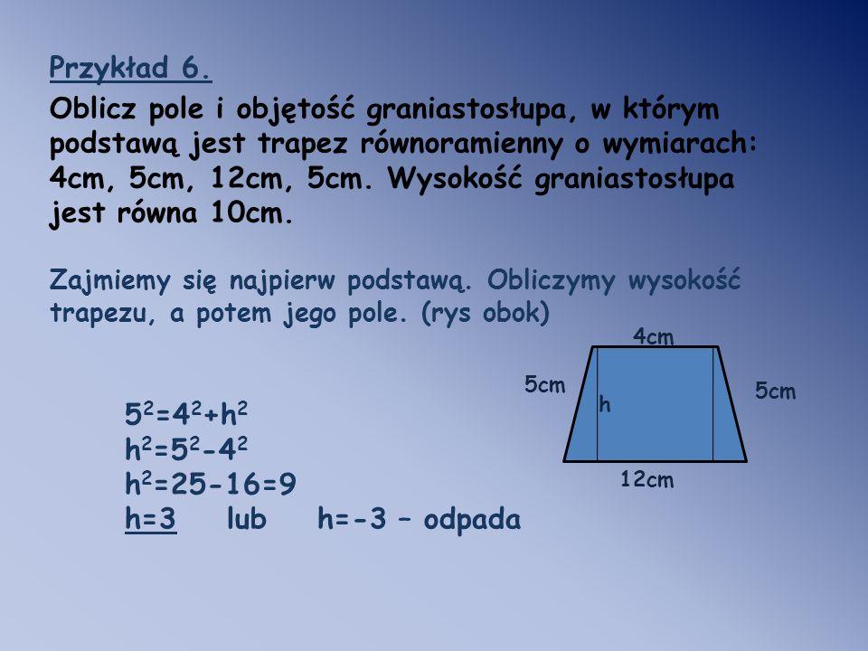 Przykład 6. Oblicz pole i objętość graniastosłupa, w którym podstawą jest trapez równoramienny o wymiarach: 4cm, 5cm, 12cm, 5cm. Wysokość graniastosłu