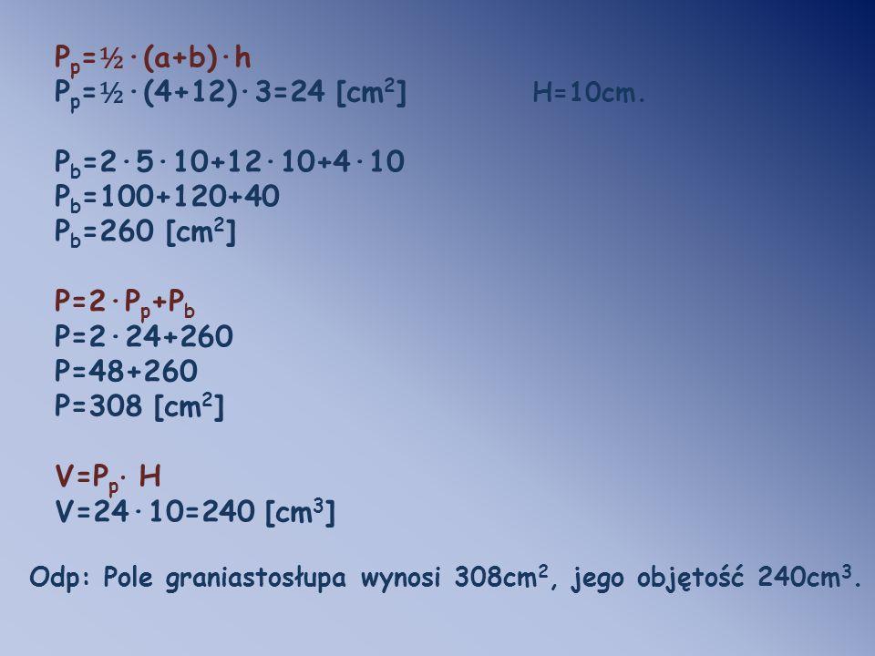 P p = ½ ·(a+b)·h P p = ½ ·(4+12)·3=24 [cm 2 ] H=10cm. P b =2·5·10+12·10+4·10 P b =100+120+40 P b =260 [cm 2 ] P=2·P p +P b P=2·24+260 P=48+260 P=308 [