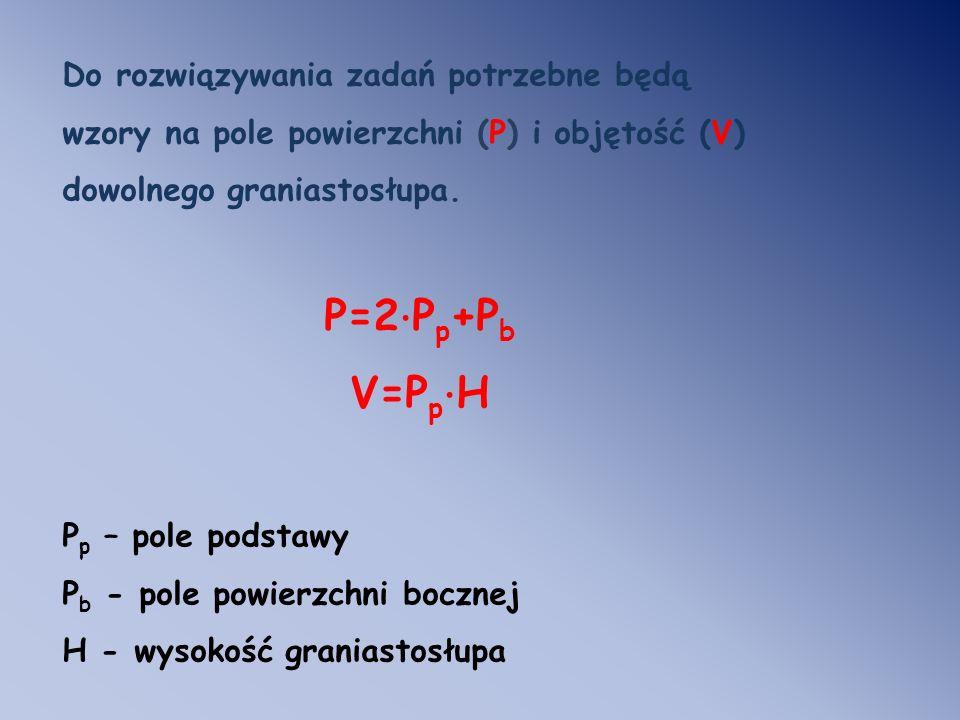 Do rozwiązywania zadań potrzebne będą wzory na pole powierzchni (P) i objętość (V) dowolnego graniastosłupa. P=2 · P p +P b V=P p · H P p – pole podst