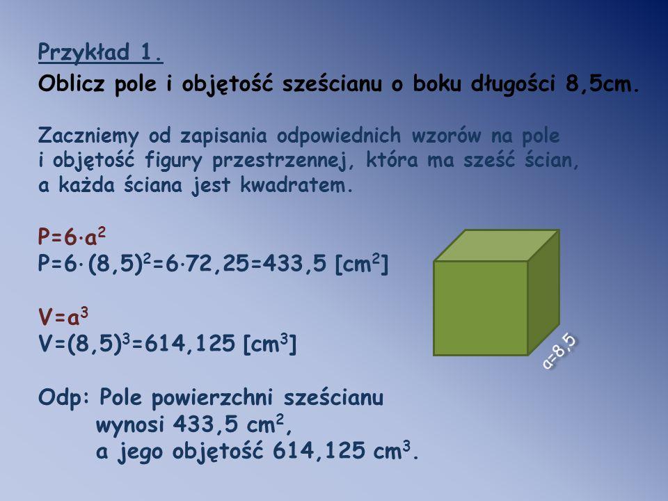 Przykład 1. Oblicz pole i objętość sześcianu o boku długości 8,5cm. Zaczniemy od zapisania odpowiednich wzorów na pole i objętość figury przestrzennej