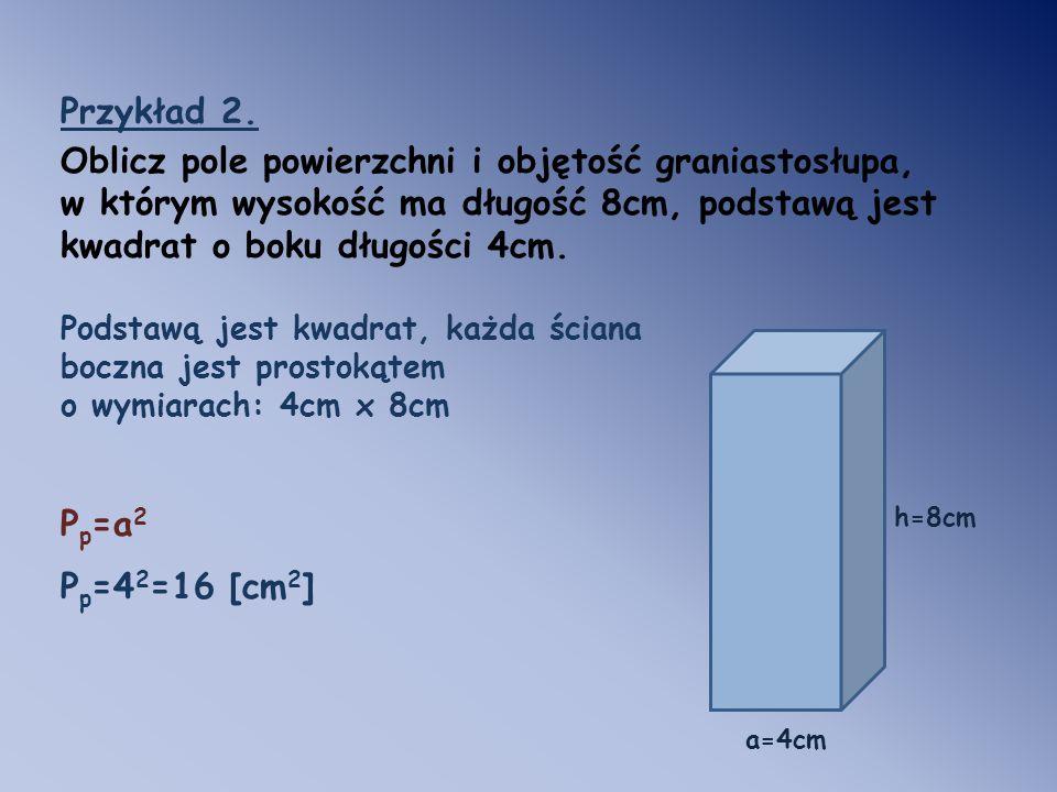 Przykład 2. Oblicz pole powierzchni i objętość graniastosłupa, w którym wysokość ma długość 8cm, podstawą jest kwadrat o boku długości 4cm. Podstawą j