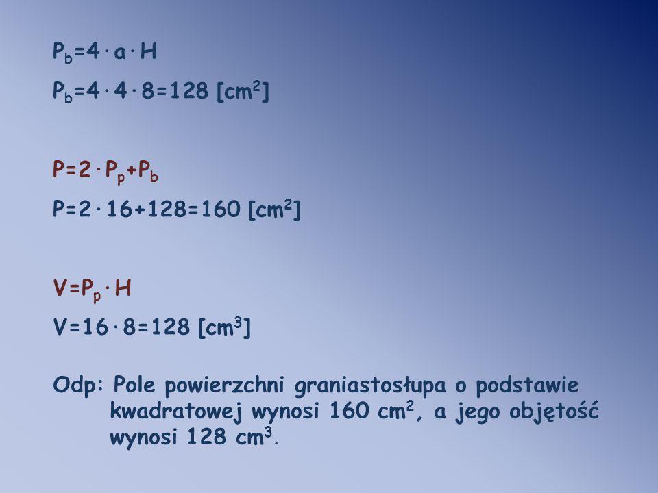 P b =4·a·H P b =4·4·8=128 [cm 2 ] P=2·P p +P b P=2·16+128=160 [cm 2 ] V=P p ·H V=16·8=128 [cm 3 ] Odp: Pole powierzchni graniastosłupa o podstawie kwa