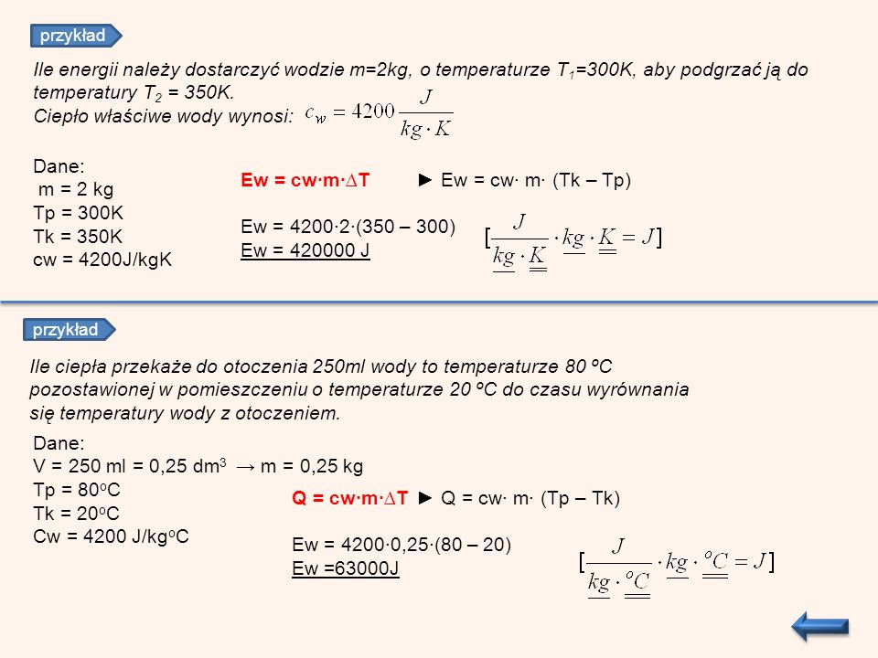 Ile energii należy dostarczyć wodzie m=2kg, o temperaturze T 1 =300K, aby podgrzać ją do temperatury T 2 = 350K. Ciepło właściwe wody wynosi: Dane: m
