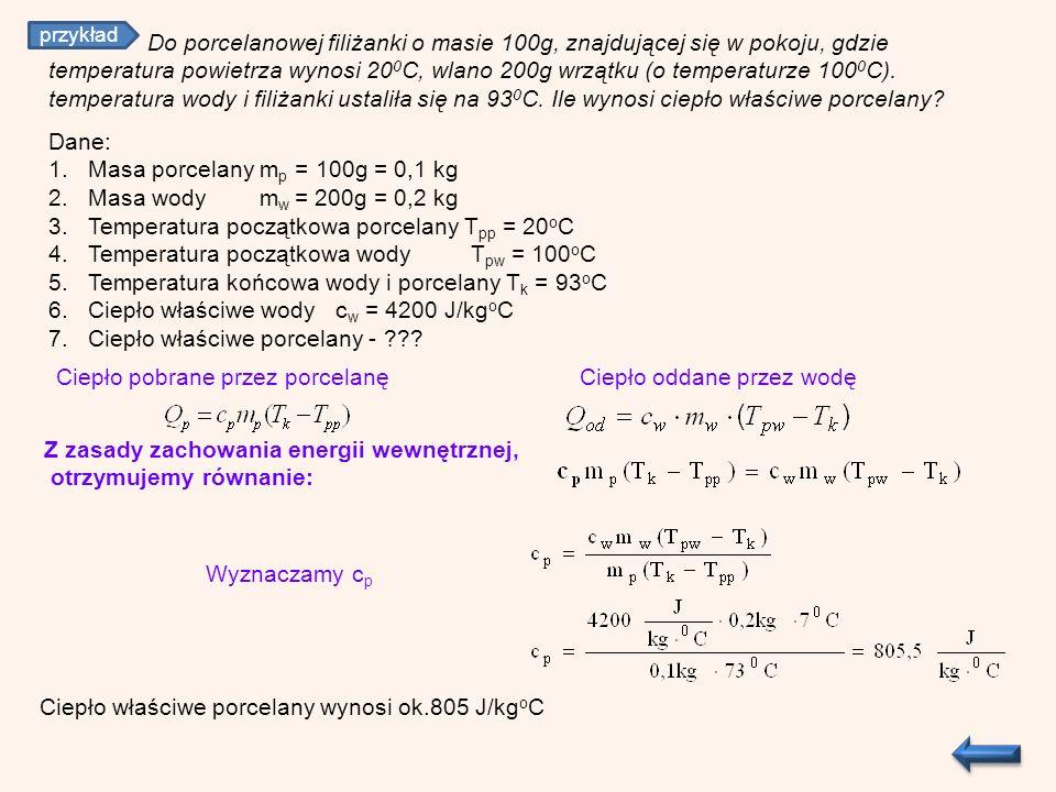 Z zasady zachowania energii wewnętrznej, otrzymujemy równanie: Ciepło pobrane przez porcelanę Wyznaczamy c p Ciepło właściwe porcelany wynosi ok.805 J/kg o C Dane: 1.Masa porcelany m p = 100g = 0,1 kg 2.Masa wody m w = 200g = 0,2 kg 3.Temperatura początkowa porcelany T pp = 20 o C 4.Temperatura początkowa wody T pw = 100 o C 5.Temperatura końcowa wody i porcelany T k = 93 o C 6.Ciepło właściwe wody c w = 4200 J/kg o C 7.Ciepło właściwe porcelany - ??.