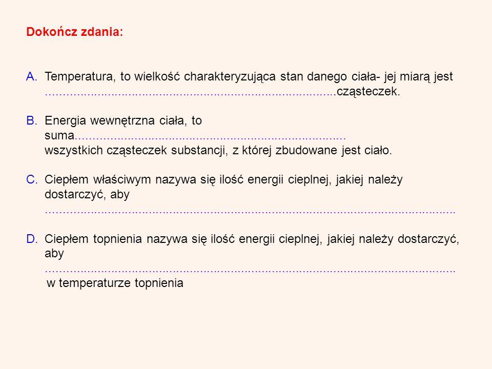Dokończ zdania: A.Temperatura, to wielkość charakteryzująca stan danego ciała- jej miarą jest.........................................................