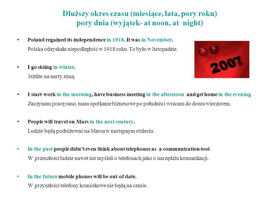 Dłuższy okres czasu (miesiące, lata, pory roku) pory dnia (wyjątek- at noon, at night) Poland regained its independence in 1918. It was in November. P