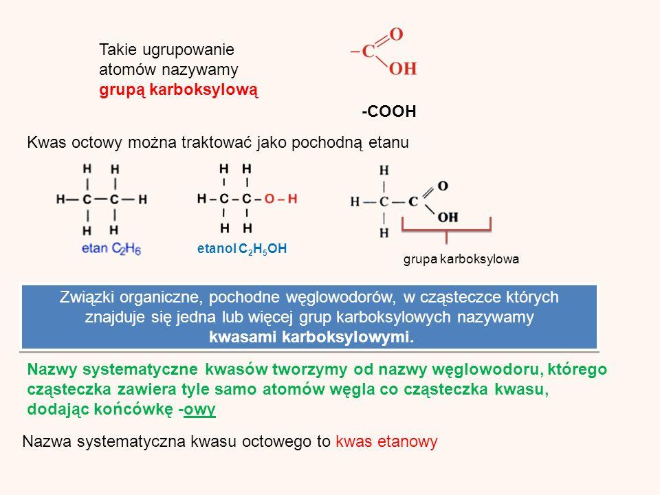 Takie ugrupowanie atomów nazywamy grupą karboksylową -COOH Kwas octowy można traktować jako pochodną etanu etanol C 2 H 5 OHgrupa karboksylowa Nazwy systematyczne kwasów tworzymy od nazwy węglowodoru, którego cząsteczka zawiera tyle samo atomów węgla co cząsteczka kwasu, dodając końcówkę -owy Związki organiczne, pochodne węglowodorów, w cząsteczce których znajduje się jedna lub więcej grup karboksylowych nazywamy kwasami karboksylowymi.