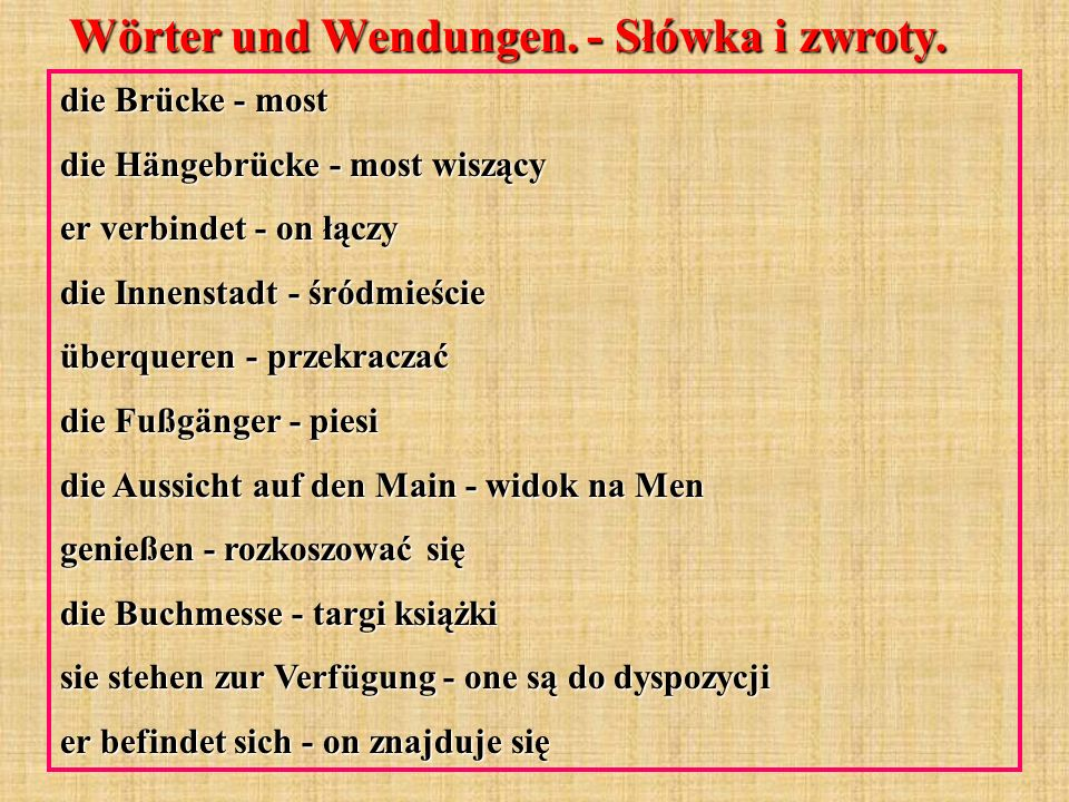Wörter und Wendungen. - Słówka i zwroty. die Brücke - most die Hängebrücke - most wiszący er verbindet - on łączy die Innenstadt - śródmieście überque
