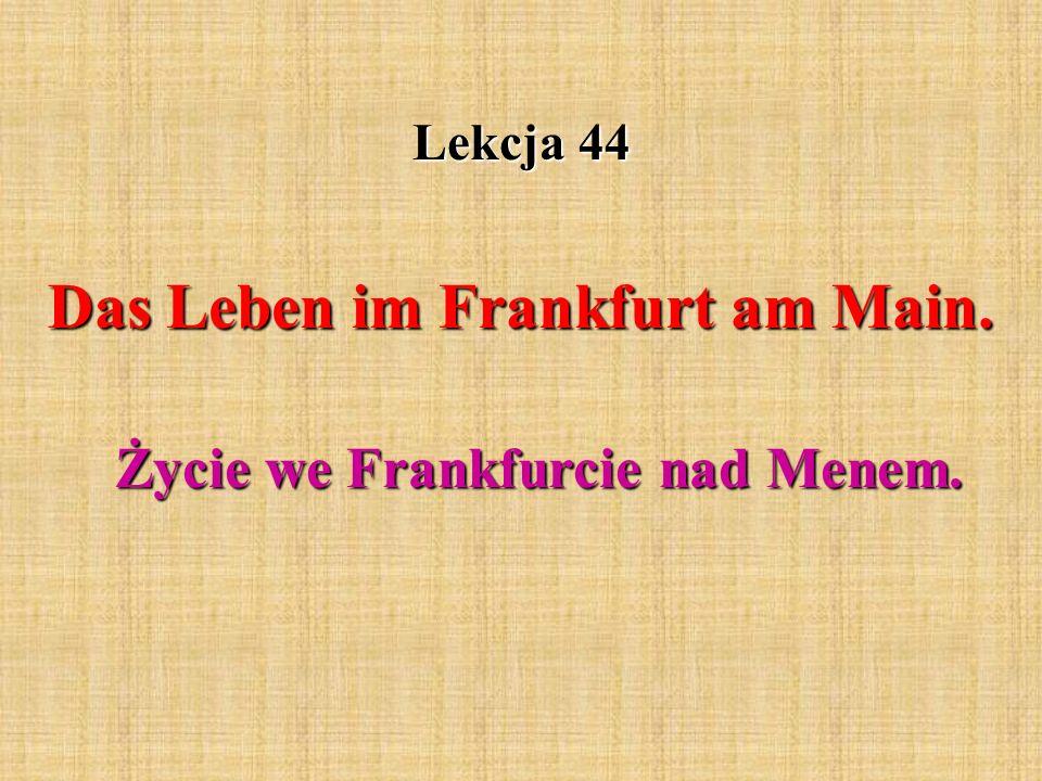 Lekcja 44 Das Leben im Frankfurt am Main. Życie we Frankfurcie nad Menem.
