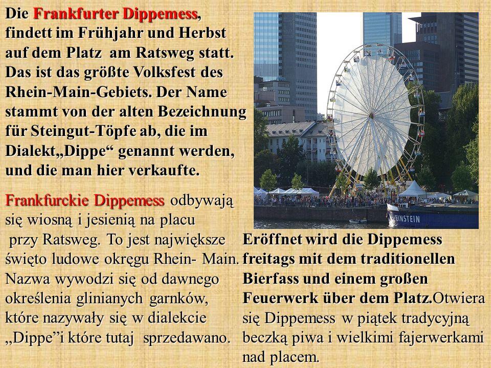 Die Frankfurter Dippemess, findett im Frühjahr und Herbst auf dem Platz am Ratsweg statt. Das ist das größte Volksfest des Rhein-Main-Gebiets. Der Nam