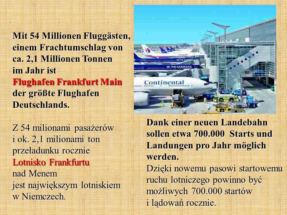 Mit 54 Millionen Fluggästen, einem Frachtumschlag von ca. 2,1 Millionen Tonnen im Jahr ist Flughafen Frankfurt Main der größte Flughafen Deutschlands.