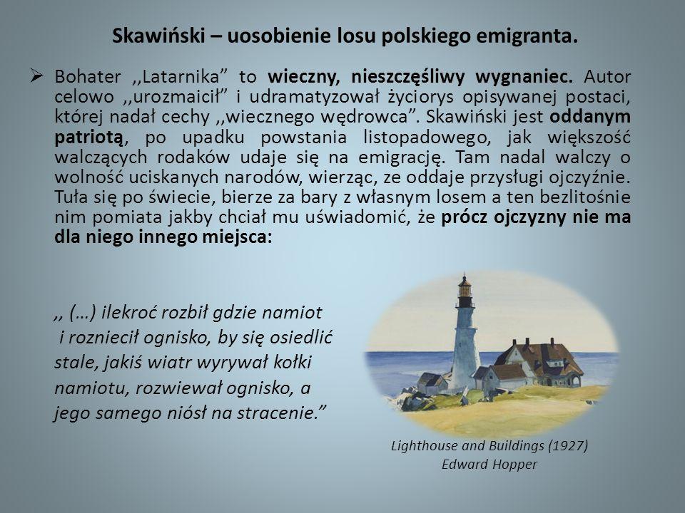 Skawiński – uosobienie losu polskiego emigranta. Bohater,,Latarnika to wieczny, nieszczęśliwy wygnaniec. Autor celowo,,urozmaicił i udramatyzował życi