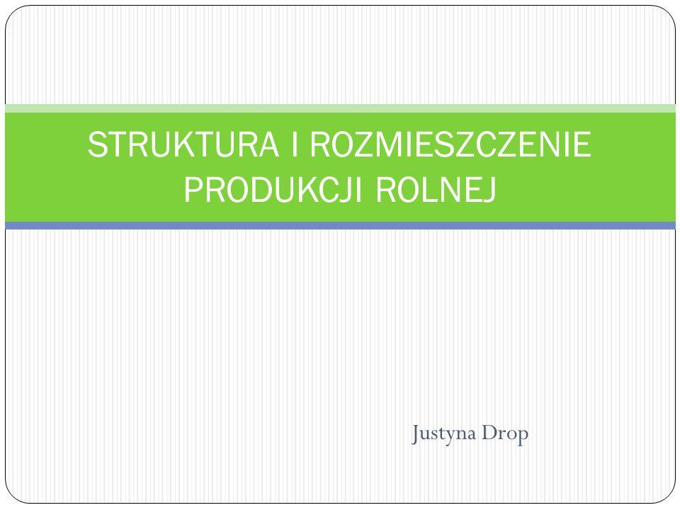 Justyna Drop STRUKTURA I ROZMIESZCZENIE PRODUKCJI ROLNEJ