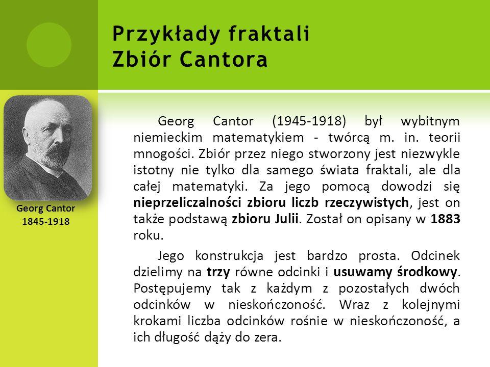 Przykłady fraktali Zbiór Cantora Georg Cantor (1945-1918) był wybitnym niemieckim matematykiem - twórcą m.