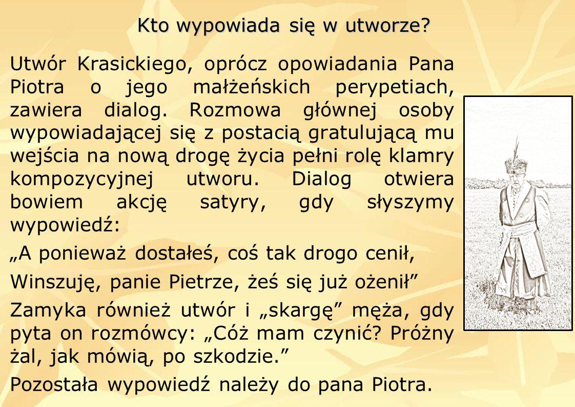 Kto wypowiada się w utworze? Utwór Krasickiego, oprócz opowiadania Pana Piotra o jego małżeńskich perypetiach, zawiera dialog. Rozmowa głównej osoby w